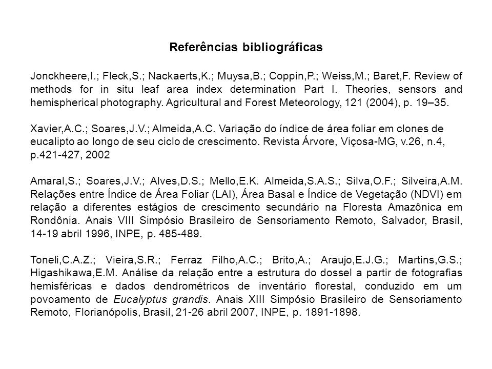 Referências bibliográficas Jonckheere,I.; Fleck,S.; Nackaerts,K.; Muysa,B.; Coppin,P.; Weiss,M.; Baret,F. Review of methods for in situ leaf area inde