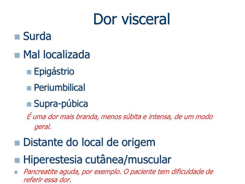 Dor visceral Surda Surda Mal localizada Mal localizada Epigástrio Epigástrio Periumbilical Periumbilical Supra-púbica Supra-púbica É uma dor mais bran