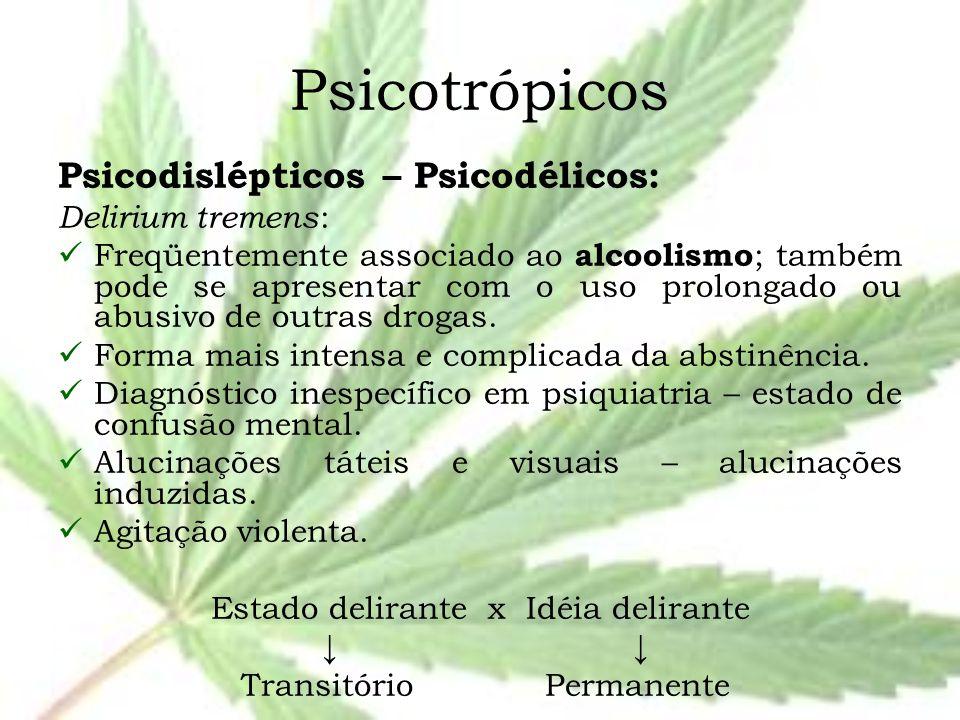 Psicotrópicos Psicodislépticos – Psicodélicos: Delirium tremens : Freqüentemente associado ao alcoolismo ; também pode se apresentar com o uso prolong