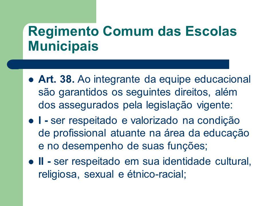 Regimento Comum das Escolas Municipais Art. 38. Ao integrante da equipe educacional são garantidos os seguintes direitos, além dos assegurados pela le