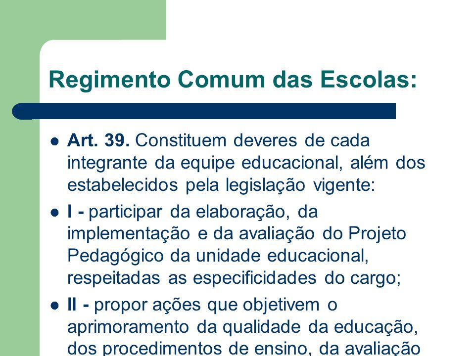 Regimento Comum das Escolas: Art. 39. Constituem deveres de cada integrante da equipe educacional, além dos estabelecidos pela legislação vigente: I -