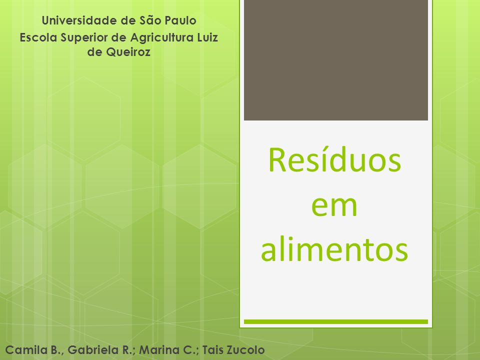 Resíduos em alimentos Universidade de São Paulo Escola Superior de Agricultura Luiz de Queiroz Camila B., Gabriela R.; Marina C.; Tais Zucolo