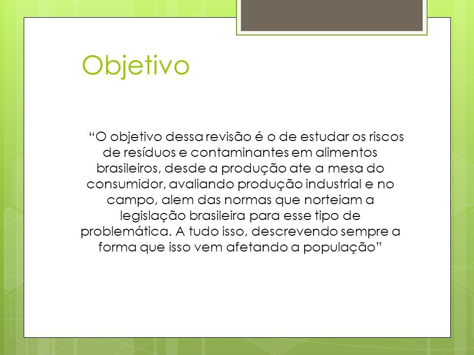 """Objetivo """"O objetivo dessa revisão é o de estudar os riscos de resíduos e contaminantes em alimentos brasileiros, desde a produção ate a mesa do consu"""