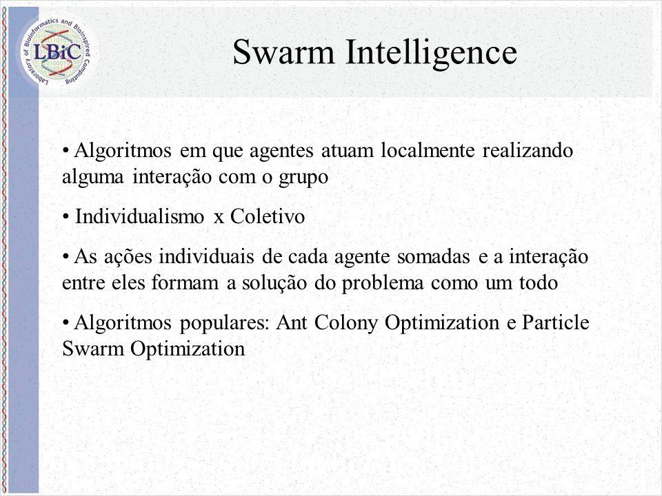 Swarm Intelligence Algoritmos em que agentes atuam localmente realizando alguma interação com o grupo Individualismo x Coletivo As ações individuais de cada agente somadas e a interação entre eles formam a solução do problema como um todo Algoritmos populares: Ant Colony Optimization e Particle Swarm Optimization