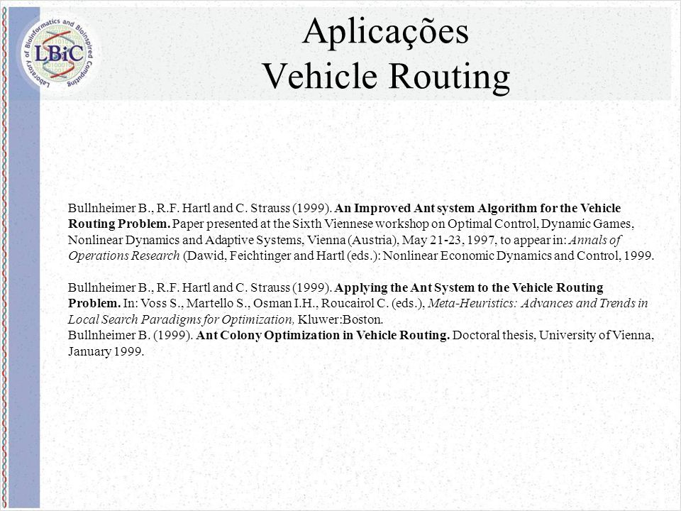 Aplicações Vehicle Routing Bullnheimer B., R.F. Hartl and C. Strauss (1999). An Improved Ant system Algorithm for the Vehicle Routing Problem. Paper p