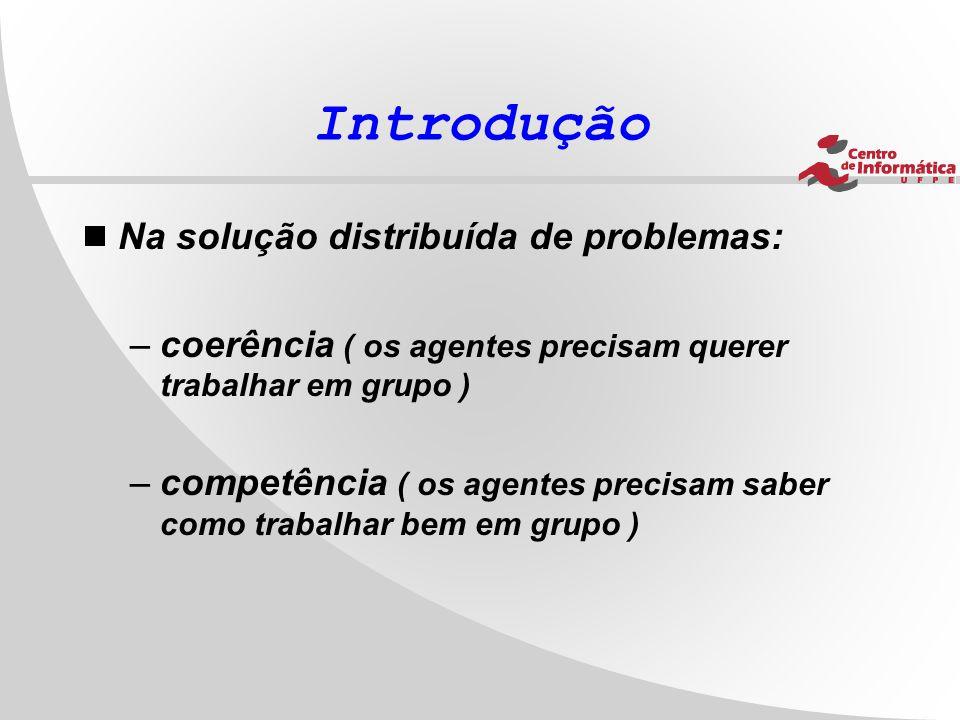 Introdução  Na solução distribuída de problemas: –coerência ( os agentes precisam querer trabalhar em grupo ) –competência ( os agentes precisam sabe