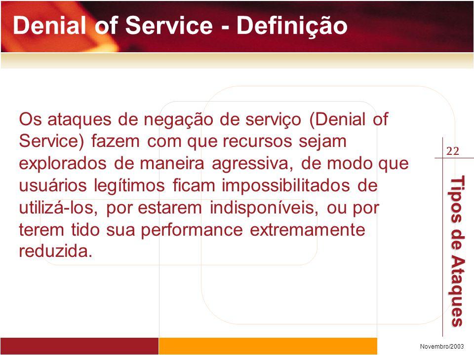 22 Novembro/2003 Tipos de Ataques Os ataques de negação de serviço (Denial of Service) fazem com que recursos sejam explorados de maneira agressiva, d