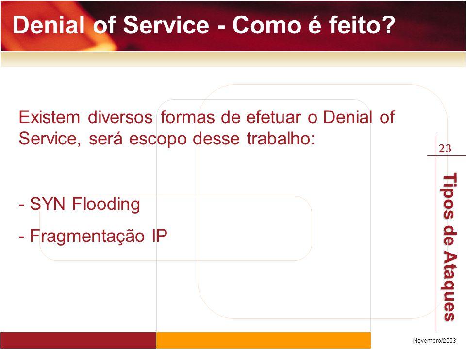 23 Novembro/2003 Tipos de Ataques Existem diversos formas de efetuar o Denial of Service, será escopo desse trabalho: - SYN Flooding - Fragmentação IP Denial of Service - Como é feito?