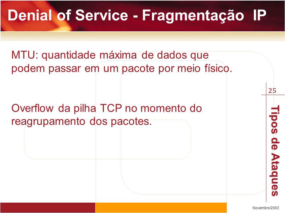 25 Novembro/2003 Tipos de Ataques Denial of Service - Fragmentação IP MTU: quantidade máxima de dados que podem passar em um pacote por meio físico. O