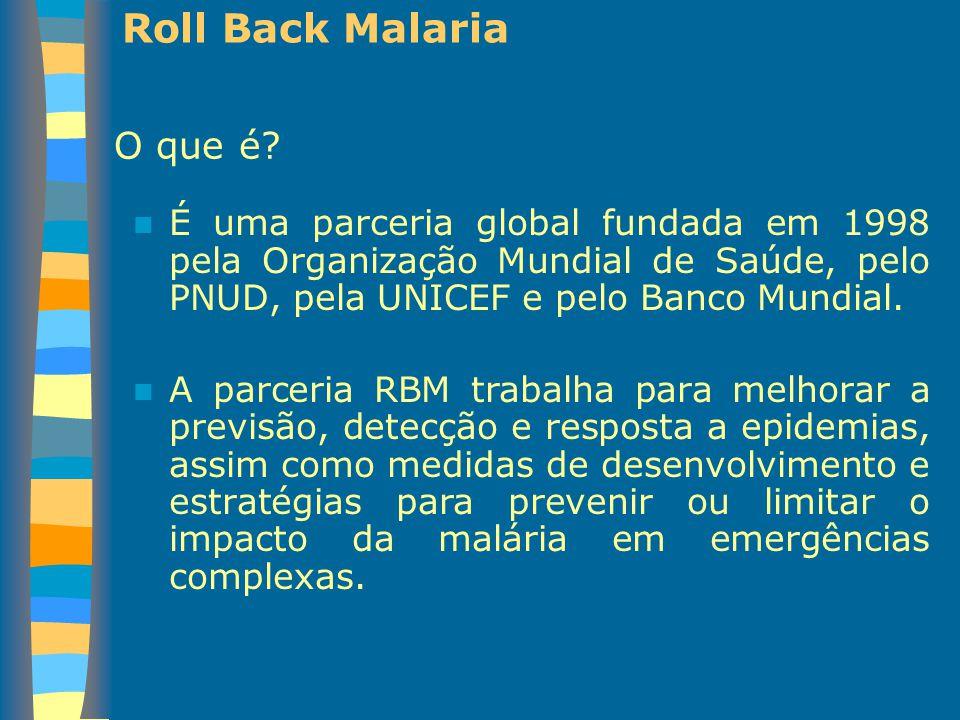 Roll Back Malaria É uma parceria global fundada em 1998 pela Organização Mundial de Saúde, pelo PNUD, pela UNICEF e pelo Banco Mundial. A parceria RBM
