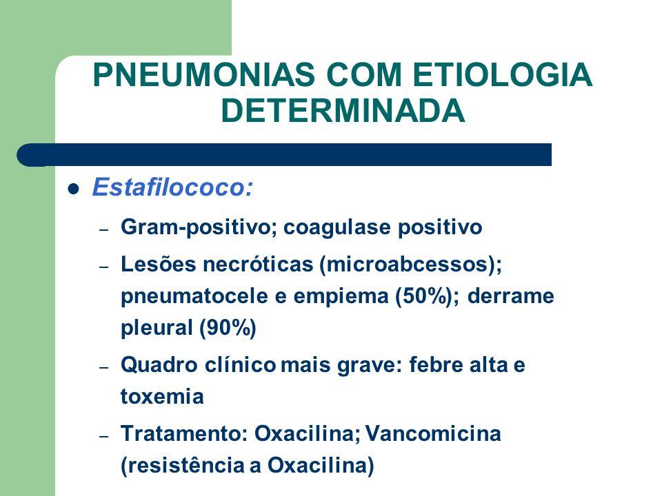 PNEUMONIAS COM ETIOLOGIA DETERMINADA Estafilococo: – Gram-positivo; coagulase positivo – Lesões necróticas (microabcessos); pneumatocele e empiema (50%); derrame pleural (90%) – Quadro clínico mais grave: febre alta e toxemia – Tratamento: Oxacilina; Vancomicina (resistência a Oxacilina)