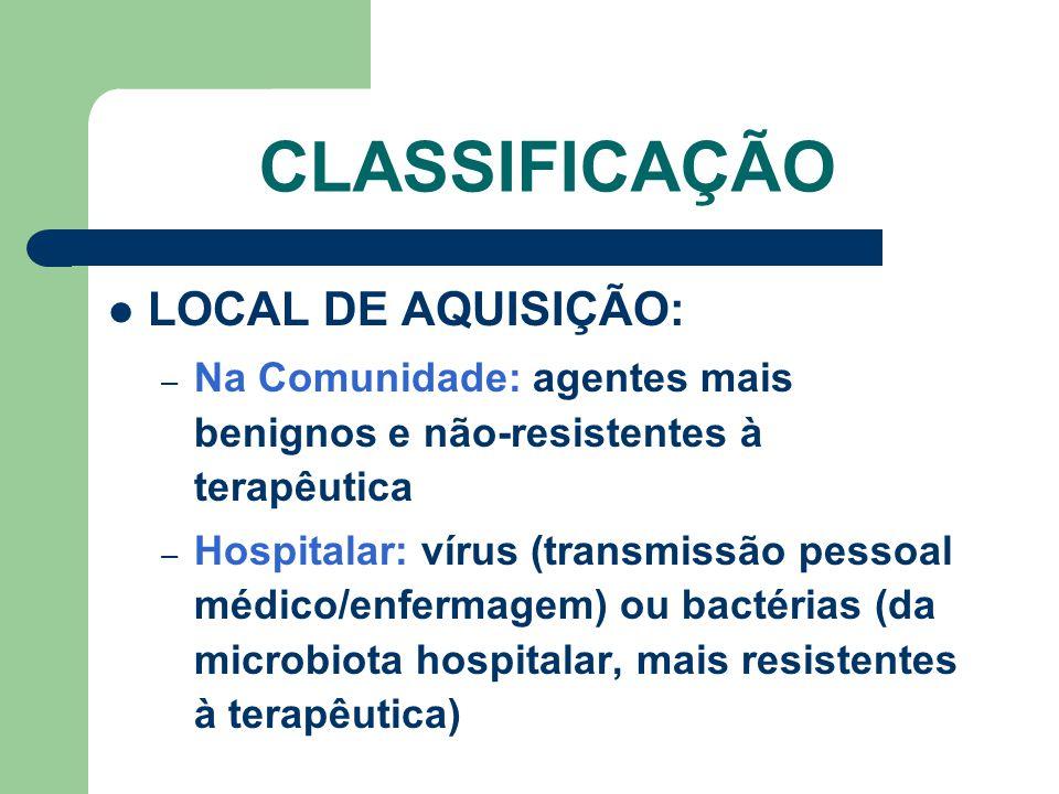 CLASSIFICAÇÃO LOCAL DE AQUISIÇÃO: – Na Comunidade: agentes mais benignos e não-resistentes à terapêutica – Hospitalar: vírus (transmissão pessoal médico/enfermagem) ou bactérias (da microbiota hospitalar, mais resistentes à terapêutica)