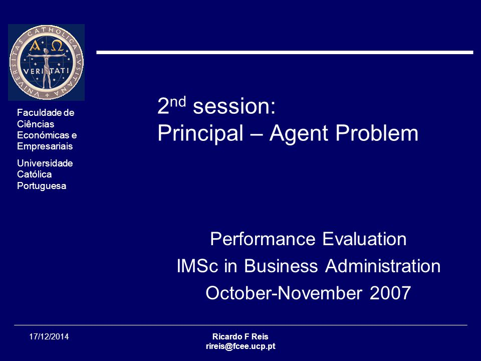 Faculdade de Ciências Económicas e Empresariais Universidade Católica Portuguesa 17/12/2014Ricardo F Reis rireis@fcee.ucp.pt 2 nd session: Principal – Agent Problem Performance Evaluation IMSc in Business Administration October-November 2007