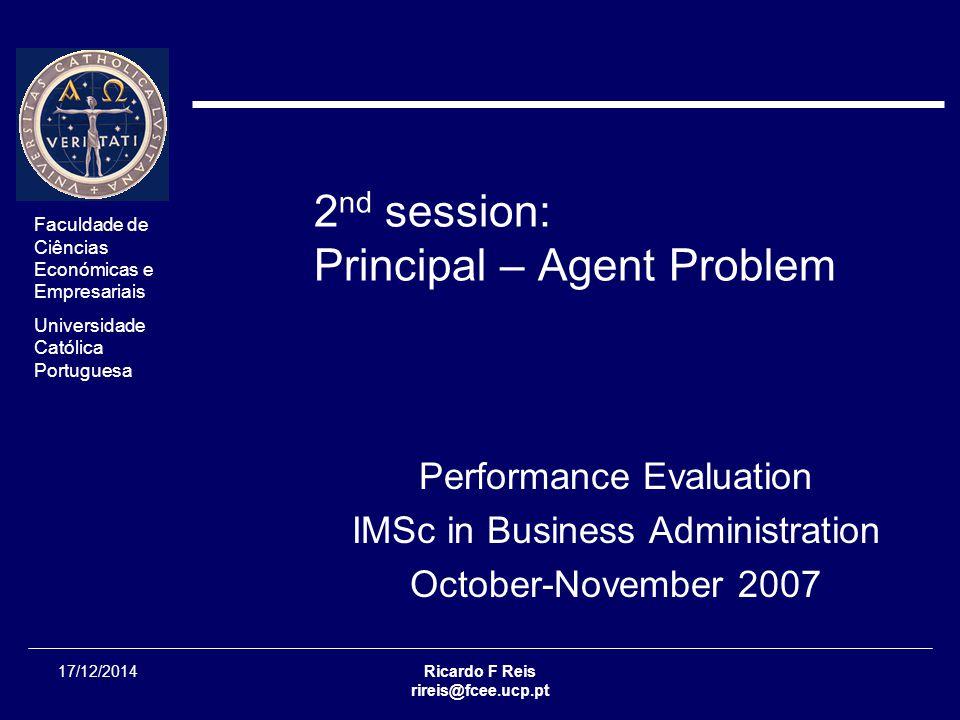 Faculdade de Ciências Económicas e Empresariais Universidade Católica Portuguesa Ricardo F Reis rireis@fcee.ucp.pt Session 02 - 2/36 17/12/2014 Performance Evaluation Principal Agent Model  This lecture is mostly based on: Richard A.