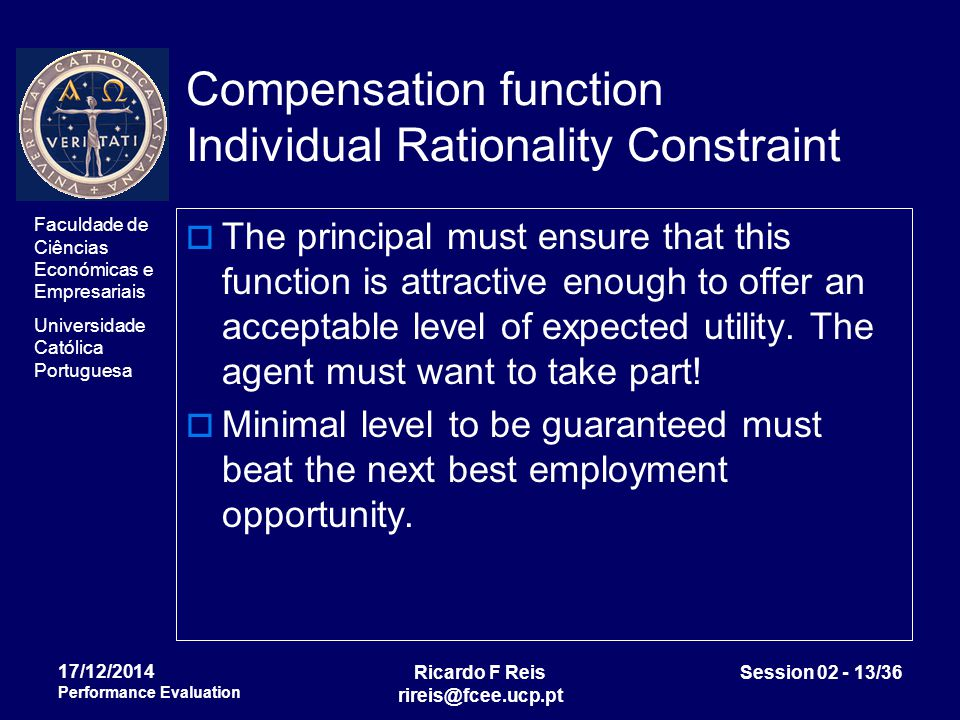 Faculdade de Ciências Económicas e Empresariais Universidade Católica Portuguesa Ricardo F Reis rireis@fcee.ucp.pt Session 02 - 13/36 17/12/2014 Performance Evaluation Compensation function Individual Rationality Constraint  The principal must ensure that this function is attractive enough to offer an acceptable level of expected utility.