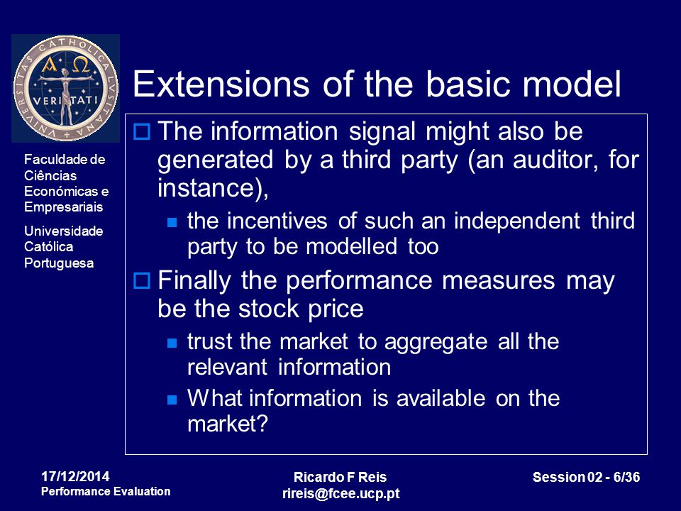Faculdade de Ciências Económicas e Empresariais Universidade Católica Portuguesa Ricardo F Reis rireis@fcee.ucp.pt Session 02 - 17/36 17/12/2014 Performance Evaluation Model for first best solution maximize ∫∫ G[x-s(x,y)] f(x,y a) dx dy subject to ∫∫ U[s(x,y)] f(x,y a) dx dy – V(a) ≥ H s(x,y),a