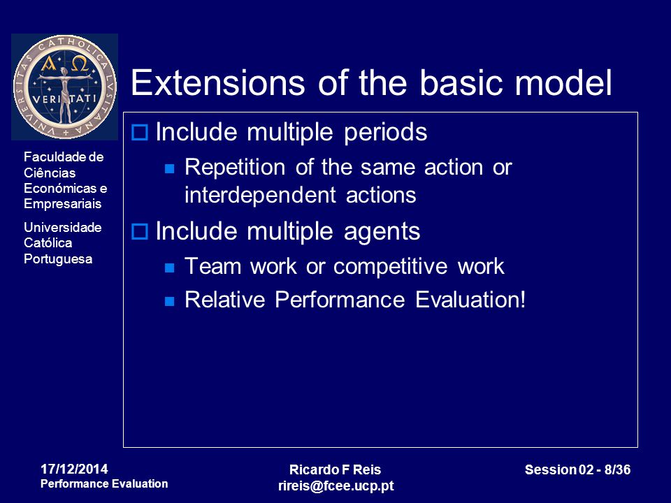 Faculdade de Ciências Económicas e Empresariais Universidade Católica Portuguesa Ricardo F Reis rireis@fcee.ucp.pt Session 02 - 19/36 17/12/2014 Performance Evaluation Optimal contract  If the principal is risk-neutral and the agent is risk averse, then the optimal risk sharing indicates that the agent will be paid a constant s(x,y)=k.