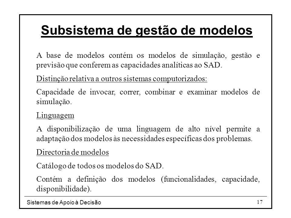 Sistemas de Apoio à Decisão 17 Subsistema de gestão de modelos A base de modelos contém os modelos de simulação, gestão e previsão que conferem as cap