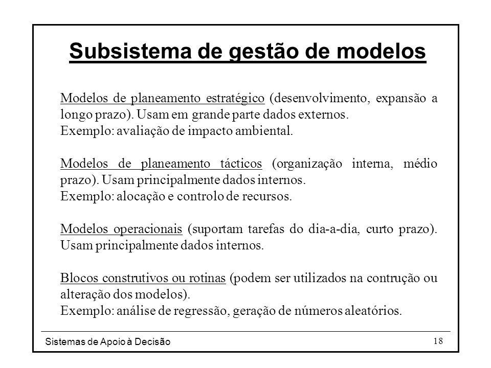 Sistemas de Apoio à Decisão 18 Subsistema de gestão de modelos Modelos de planeamento estratégico (desenvolvimento, expansão a longo prazo). Usam em g