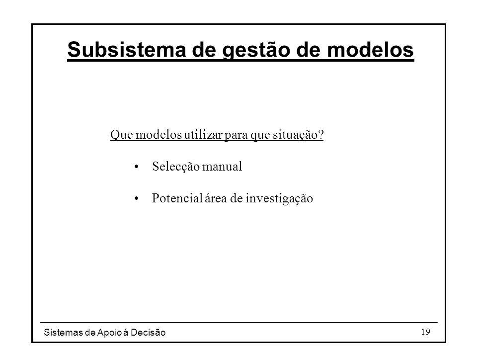 Sistemas de Apoio à Decisão 19 Subsistema de gestão de modelos Que modelos utilizar para que situação? Selecção manual Potencial área de investigação