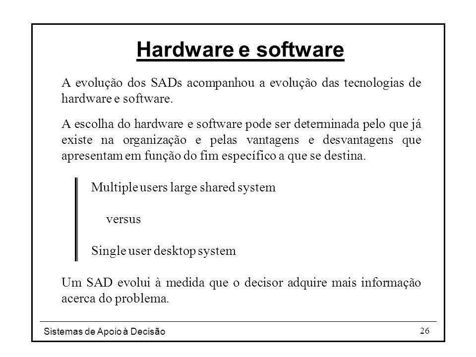 Sistemas de Apoio à Decisão 26 A evolução dos SADs acompanhou a evolução das tecnologias de hardware e software. A escolha do hardware e software pode