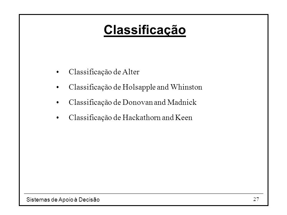 Sistemas de Apoio à Decisão 27 Classificação de Alter Classificação de Holsapple and Whinston Classificação de Donovan and Madnick Classificação de Ha