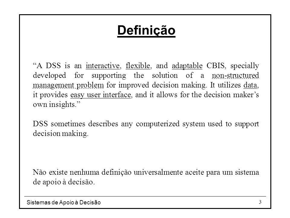 "Sistemas de Apoio à Decisão 3 Definição ""A DSS is an interactive, flexible, and adaptable CBIS, specially developed for supporting the solution of a n"