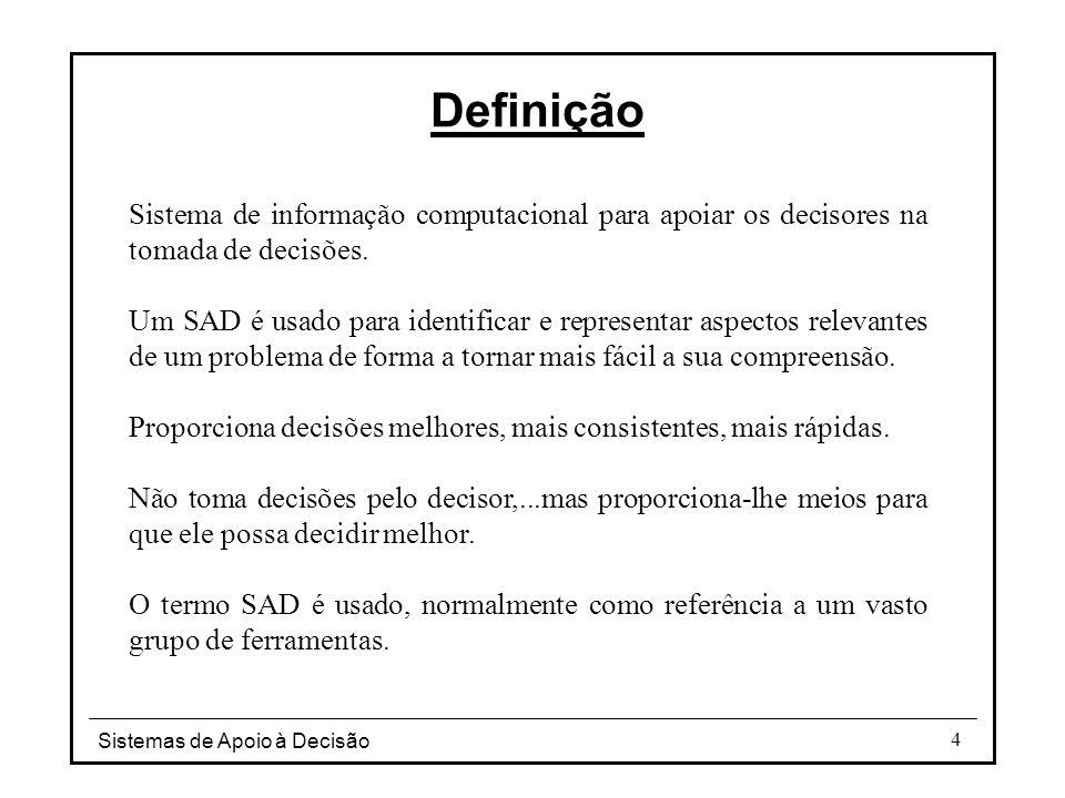 Sistemas de Apoio à Decisão 4 Definição Sistema de informação computacional para apoiar os decisores na tomada de decisões. Um SAD é usado para identi