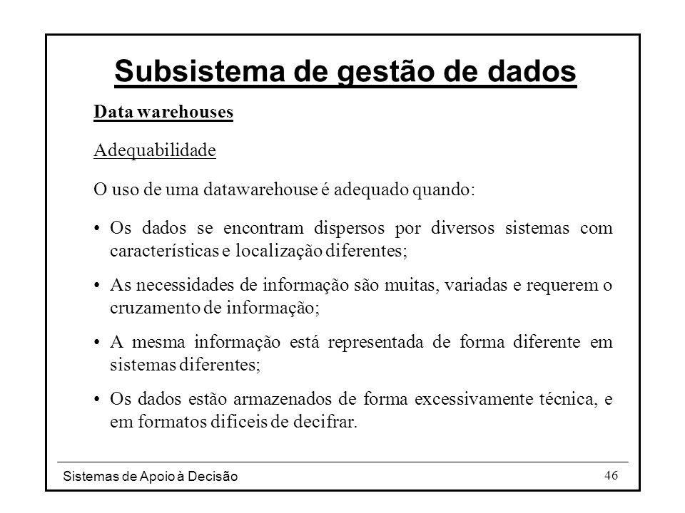 Sistemas de Apoio à Decisão 46 Data warehouses Adequabilidade O uso de uma datawarehouse é adequado quando: Os dados se encontram dispersos por divers