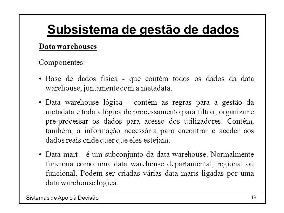 Sistemas de Apoio à Decisão 49 Data warehouses Componentes: Base de dados física - que contém todos os dados da data warehouse, juntamente com a metad