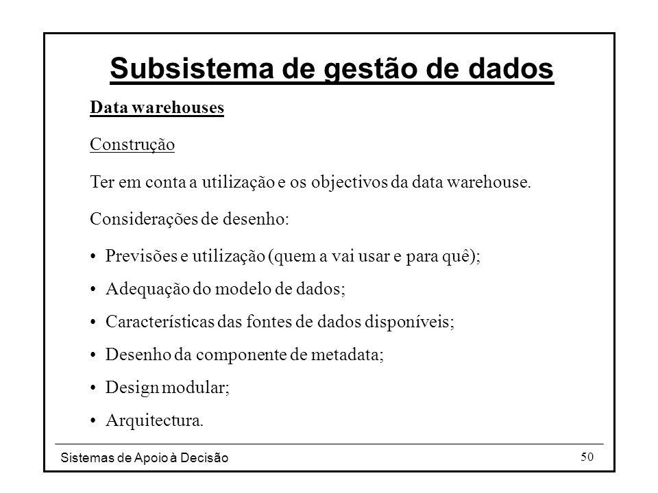 Sistemas de Apoio à Decisão 50 Data warehouses Construção Ter em conta a utilização e os objectivos da data warehouse. Considerações de desenho: Previ