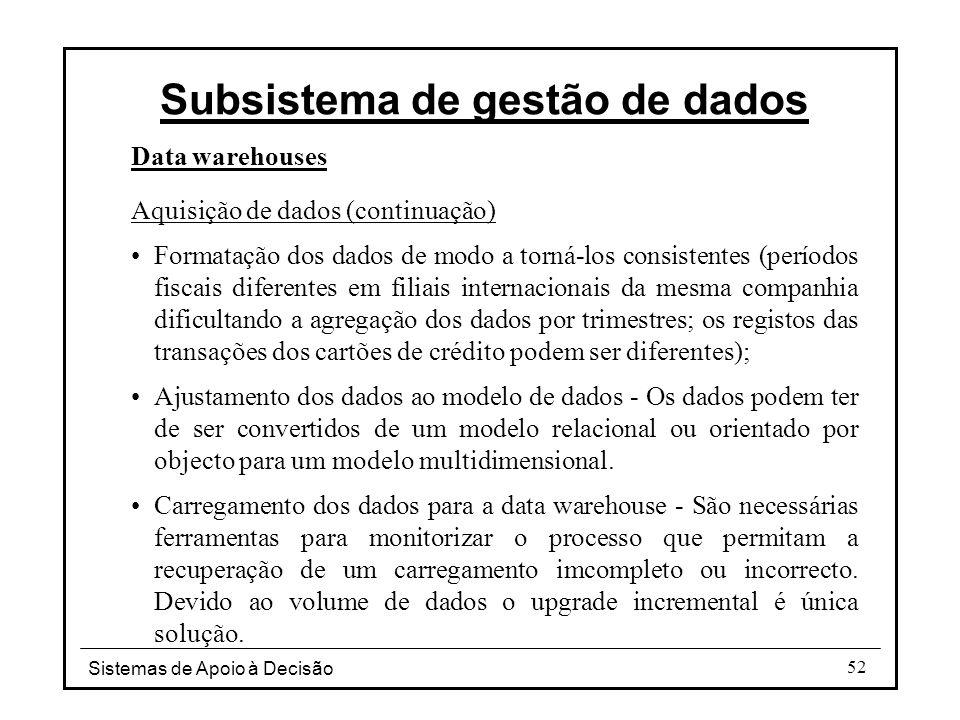Sistemas de Apoio à Decisão 52 Data warehouses Aquisição de dados (continuação) Formatação dos dados de modo a torná-los consistentes (períodos fiscai