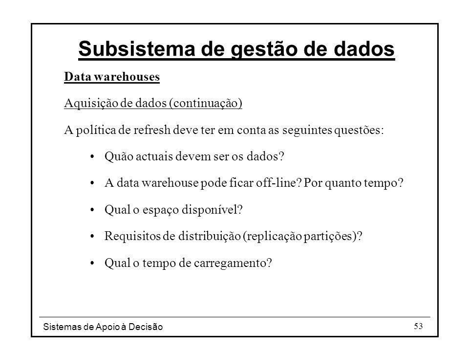 Sistemas de Apoio à Decisão 53 Data warehouses Aquisição de dados (continuação) A política de refresh deve ter em conta as seguintes questões: Quão ac