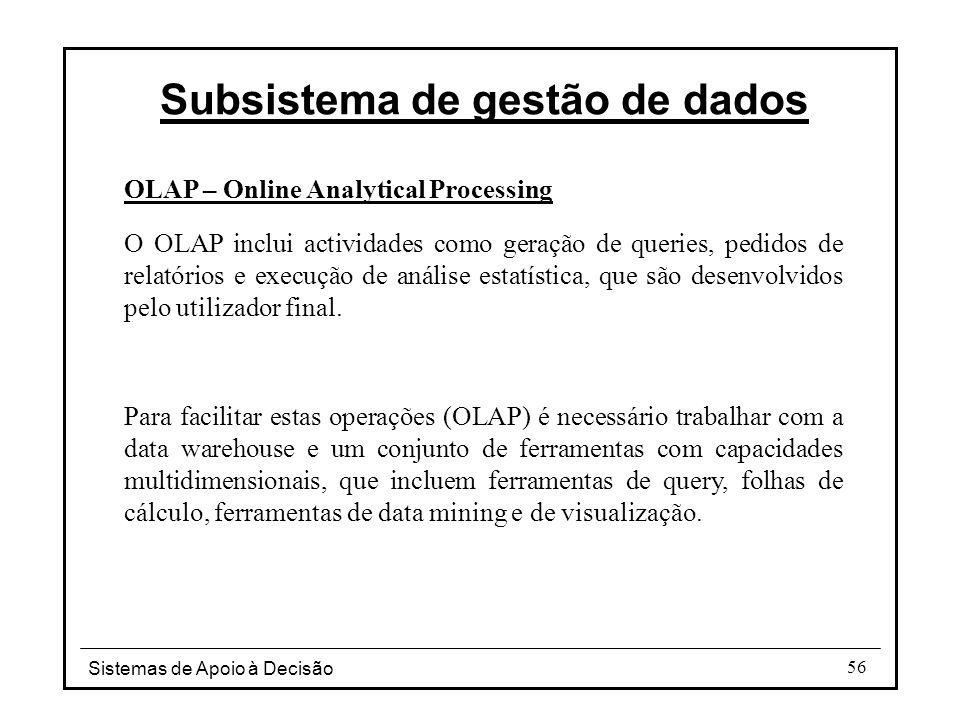 Sistemas de Apoio à Decisão 56 OLAP – Online Analytical Processing O OLAP inclui actividades como geração de queries, pedidos de relatórios e execução