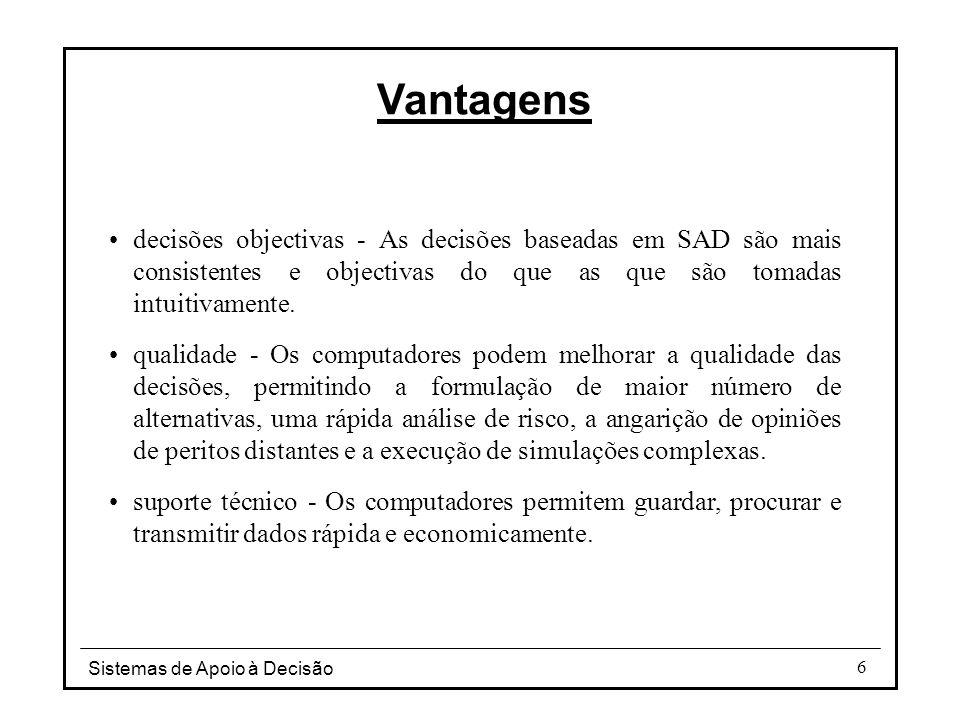 Sistemas de Apoio à Decisão 6 Vantagens decisões objectivas - As decisões baseadas em SAD são mais consistentes e objectivas do que as que são tomadas
