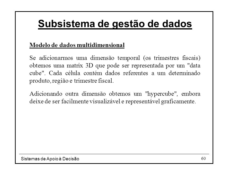 Sistemas de Apoio à Decisão 60 Modelo de dados multidimensional Se adicionarmos uma dimensão temporal (os trimestres fiscais) obtemos uma matrix 3D qu
