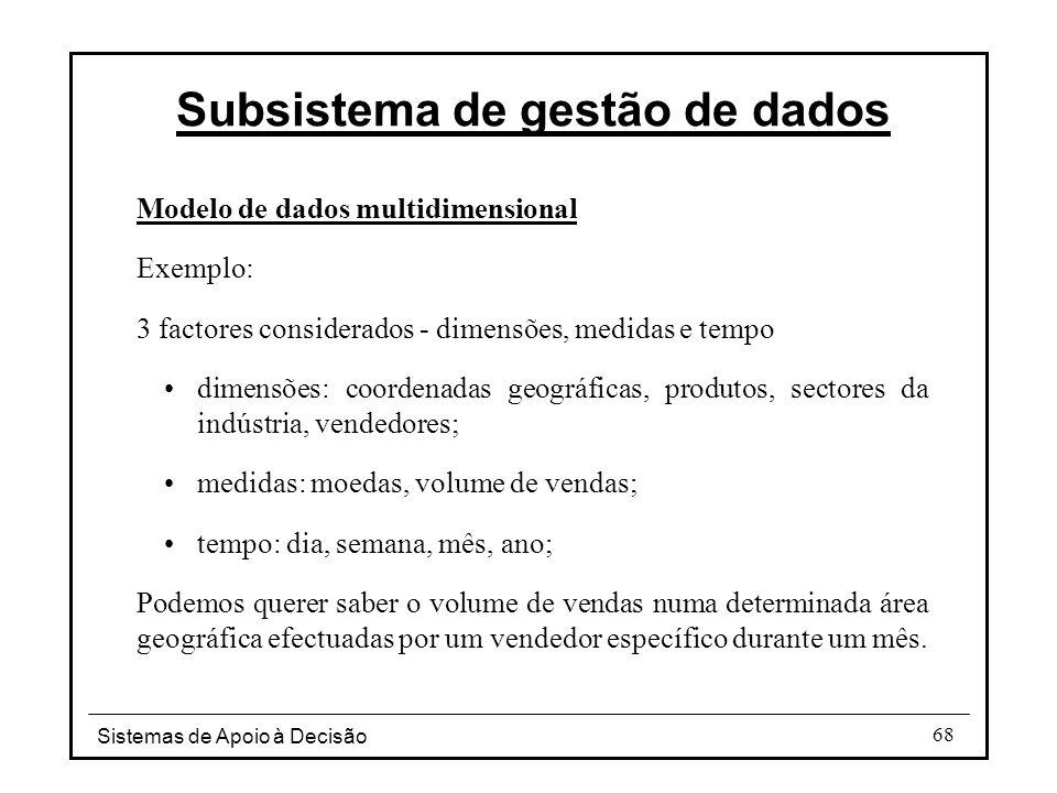 Sistemas de Apoio à Decisão 68 Modelo de dados multidimensional Exemplo: 3 factores considerados - dimensões, medidas e tempo dimensões: coordenadas g