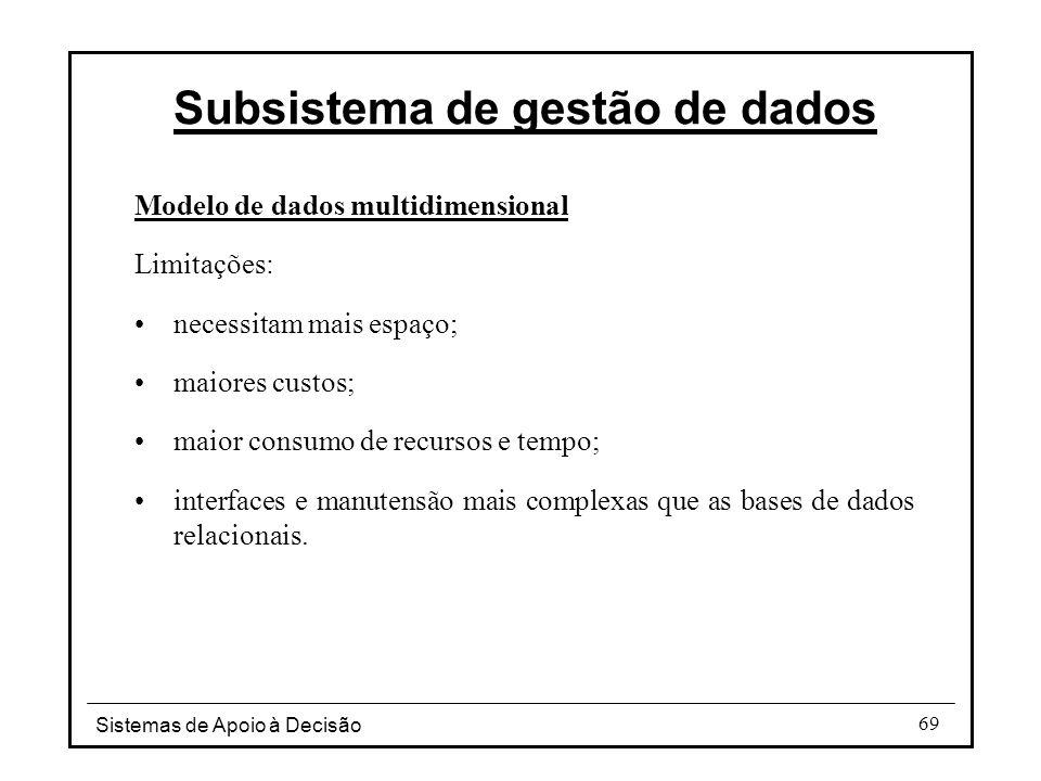 Sistemas de Apoio à Decisão 69 Modelo de dados multidimensional Limitações: necessitam mais espaço; maiores custos; maior consumo de recursos e tempo;