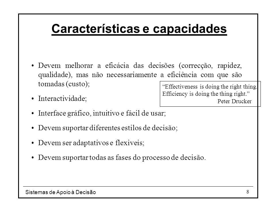 Sistemas de Apoio à Decisão 8 Características e capacidades Devem melhorar a eficácia das decisões (correcção, rapidez, qualidade), mas não necessaria