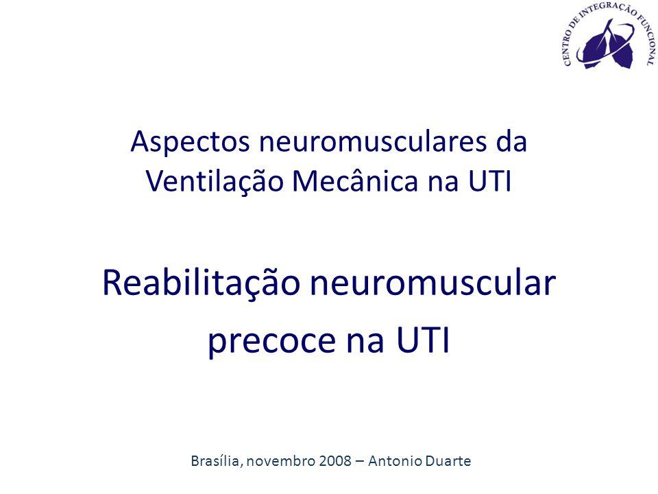 Brasília, novembro 2008 – Antonio Duarte Aspectos neuromusculares da Ventilação Mecânica na UTI Reabilitação neuromuscular precoce na UTI