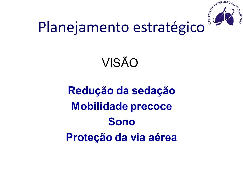 VISÃO Redução da sedação Mobilidade precoce Sono Proteção da via aérea Planejamento estratégico
