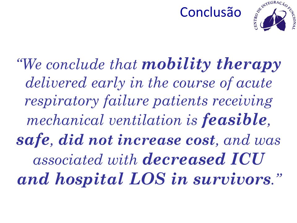 Conclusão We conclude that mobility therapy delivered early in the course of acute respiratory failure patients receiving mechanical ventilation is feasible, safe, did not increase cost, and was associated with decreased ICU and hospital LOS in survivors.