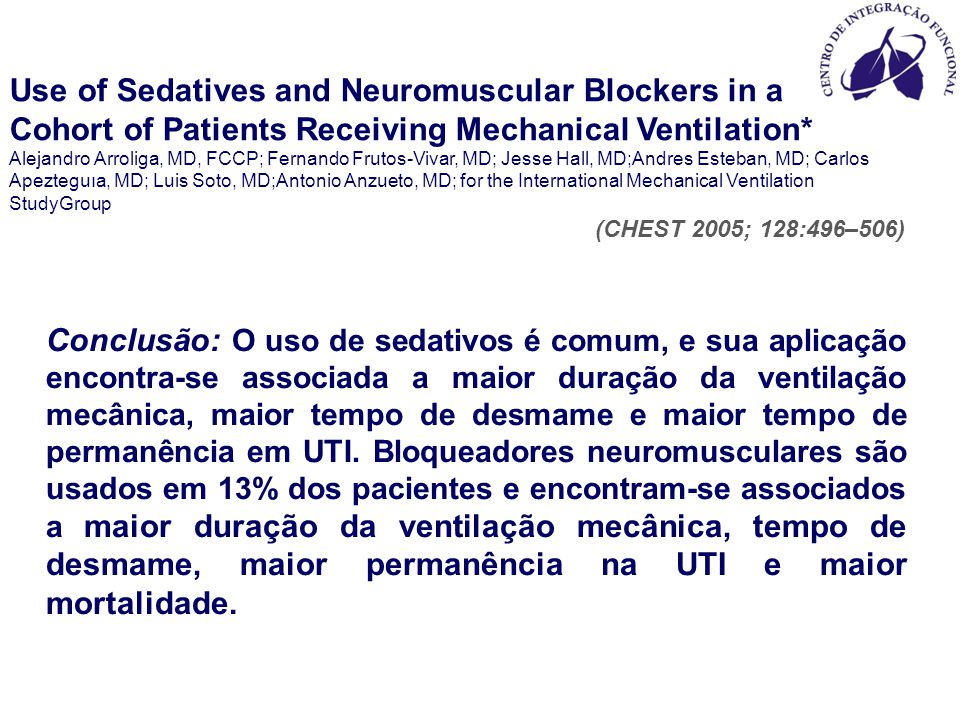Use of Sedatives and Neuromuscular Blockers in a Cohort of Patients Receiving Mechanical Ventilation* Alejandro Arroliga, MD, FCCP; Fernando Frutos-Vivar, MD; Jesse Hall, MD;Andres Esteban, MD; Carlos Apezteguıa, MD; Luis Soto, MD;Antonio Anzueto, MD; for the International Mechanical Ventilation StudyGroup (CHEST 2005; 128:496–506) Conclusão: O uso de sedativos é comum, e sua aplicação encontra-se associada a maior duração da ventilação mecânica, maior tempo de desmame e maior tempo de permanência em UTI.