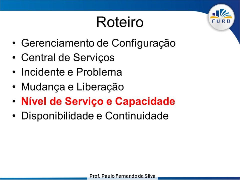 Prof. Paulo Fernando da Silva Roteiro Gerenciamento de Configuração Central de Serviços Incidente e Problema Mudança e Liberação Nível de Serviço e Ca