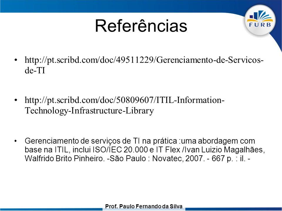 Prof. Paulo Fernando da Silva Referências http://pt.scribd.com/doc/49511229/Gerenciamento-de-Servicos- de-TI http://pt.scribd.com/doc/50809607/ITIL-In