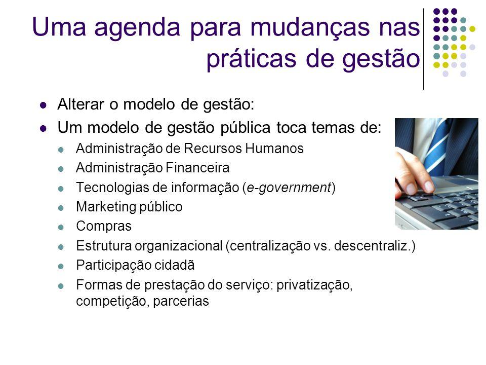 Uma agenda para mudanças nas práticas de gestão Alterar o modelo de gestão: Um modelo de gestão pública toca temas de: Administração de Recursos Humanos Administração Financeira Tecnologias de informação (e-government) Marketing público Compras Estrutura organizacional (centralização vs.