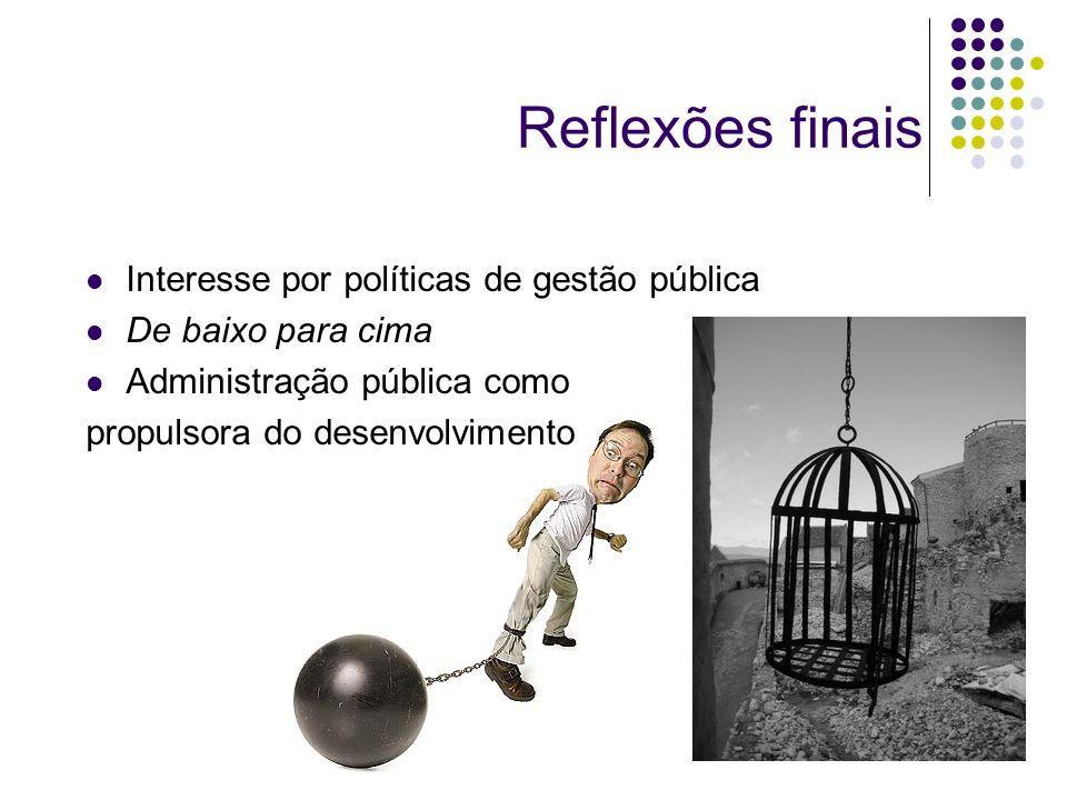 Reflexões finais Interesse por políticas de gestão pública De baixo para cima Administração pública como propulsora do desenvolvimento