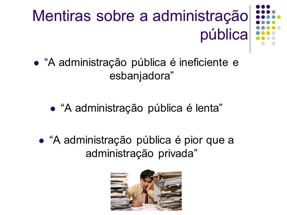 Mentiras sobre a administração pública A administração pública é ineficiente e esbanjadora A administração pública é lenta A administração pública é pior que a administração privada