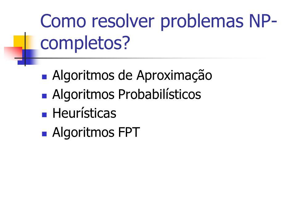 Como resolver problemas NP- completos? Algoritmos de Aproximação Algoritmos Probabilísticos Heurísticas Algoritmos FPT