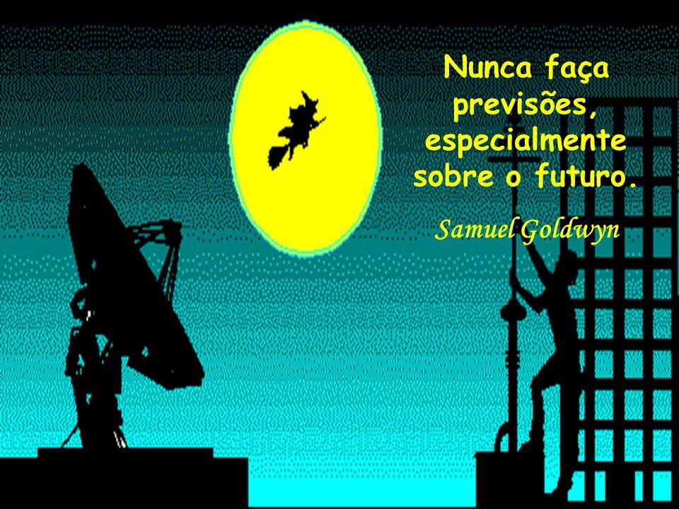 Nunca faça previsões, especialmente sobre o futuro. Samuel Goldwyn